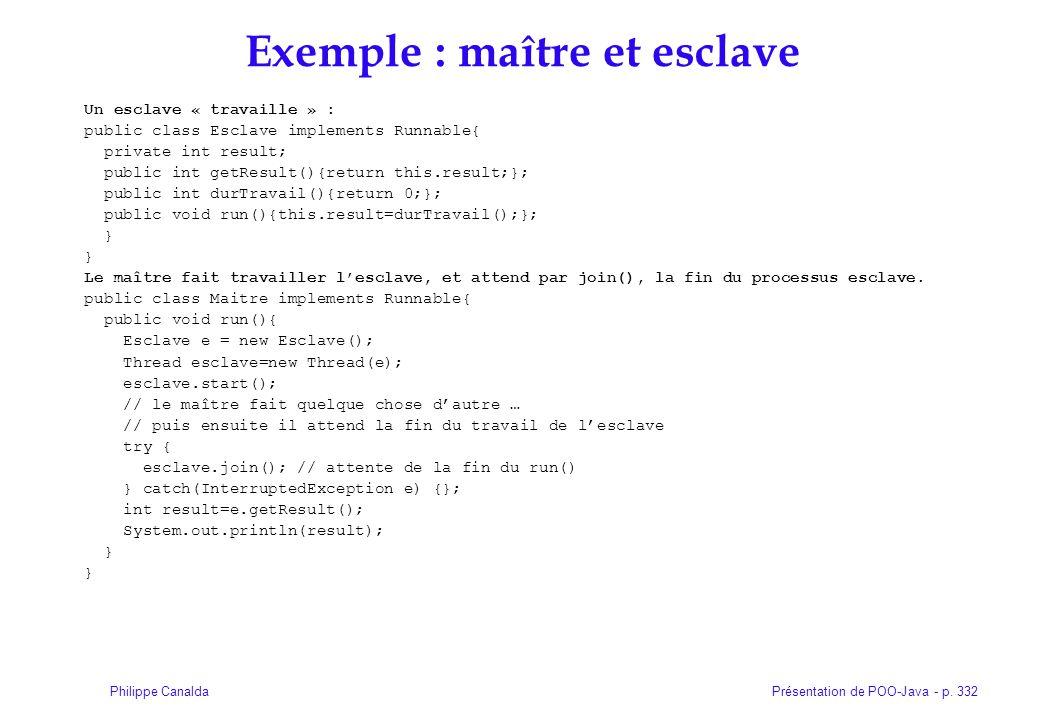 Présentation de POO-Java - p. 332Philippe Canalda Exemple : maître et esclave Un esclave « travaille » : public class Esclave implements Runnable{ pri