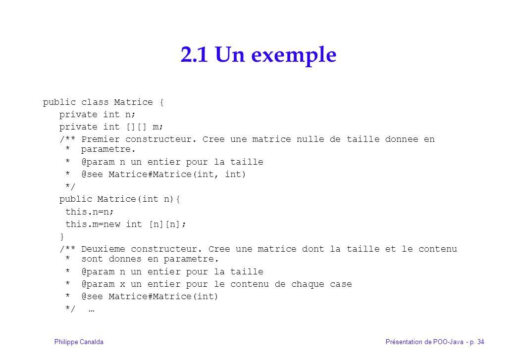 Présentation de POO-Java - p. 34Philippe Canalda 2.1 Un exemple public class Matrice { private int n; private int [][] m; /** Premier constructeur. Cr