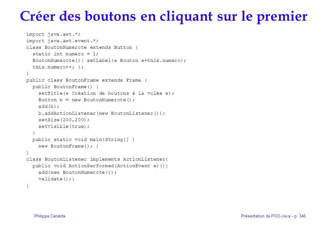 Présentation de POO-Java - p. 346Philippe Canalda Créer des boutons en cliquant sur le premier import java.awt.*; import java.awt.event.*; class Bouto