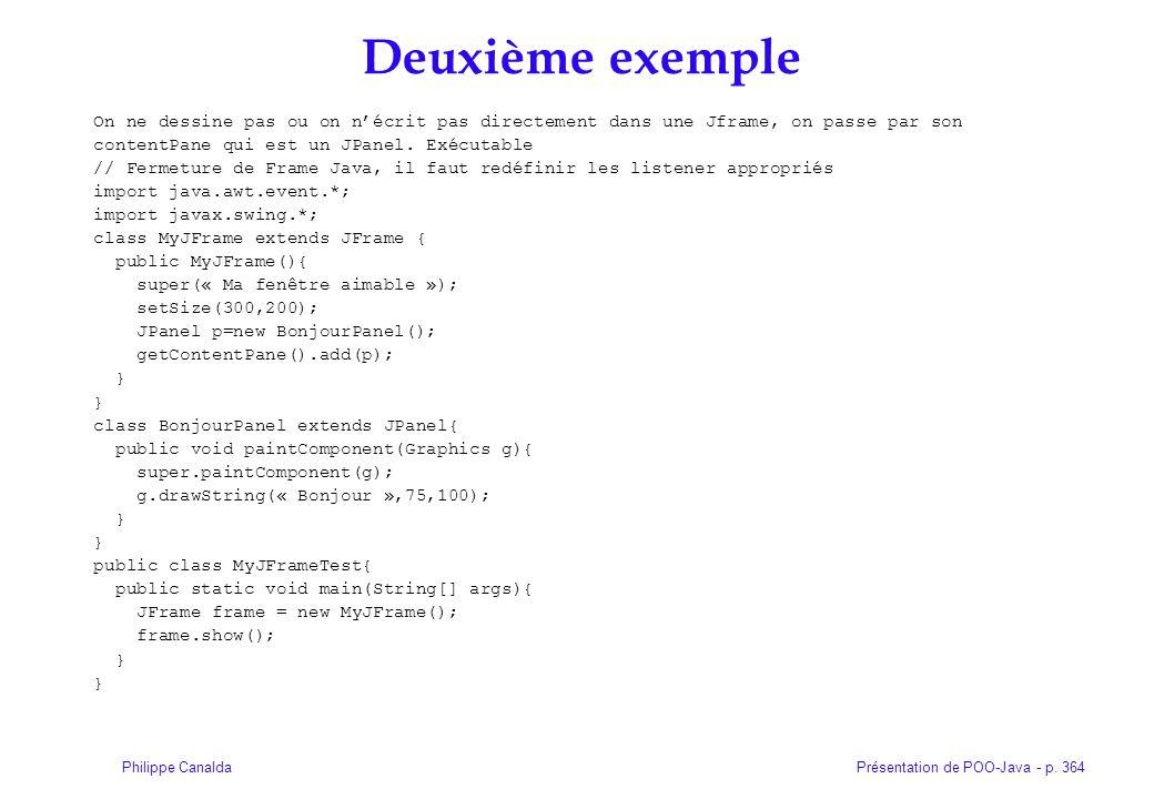 Présentation de POO-Java - p. 364Philippe Canalda Deuxième exemple On ne dessine pas ou on nécrit pas directement dans une Jframe, on passe par son co