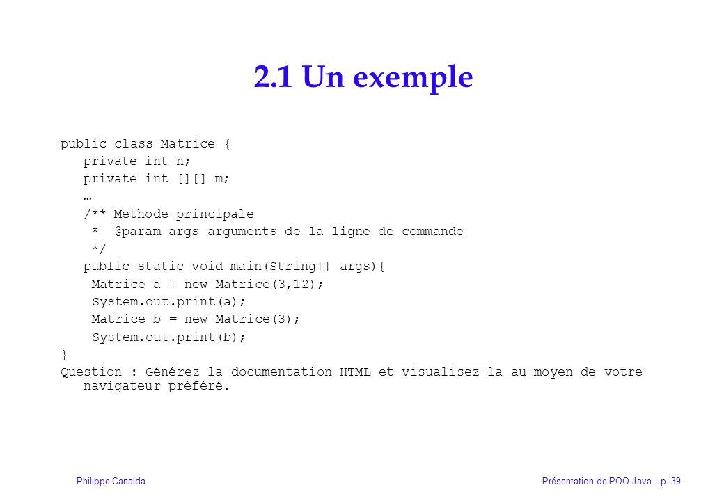 Présentation de POO-Java - p. 39Philippe Canalda 2.1 Un exemple public class Matrice { private int n; private int [][] m; … /** Methode principale * @