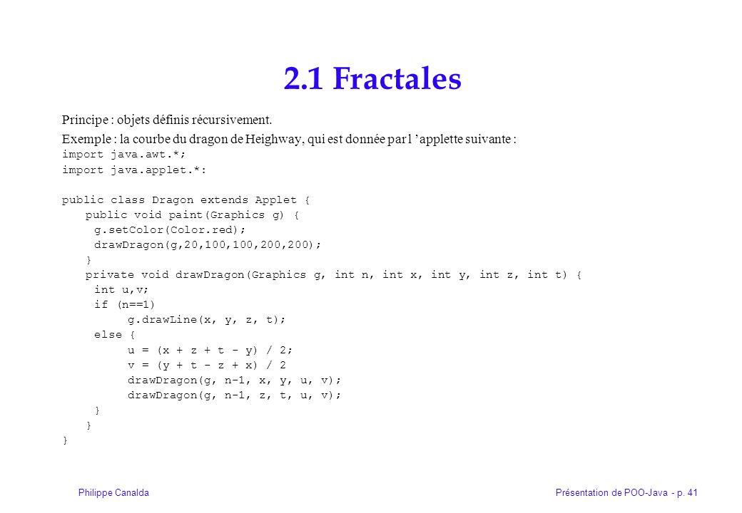 Présentation de POO-Java - p. 41Philippe Canalda 2.1 Fractales Principe : objets définis récursivement. Exemple : la courbe du dragon de Heighway, qui