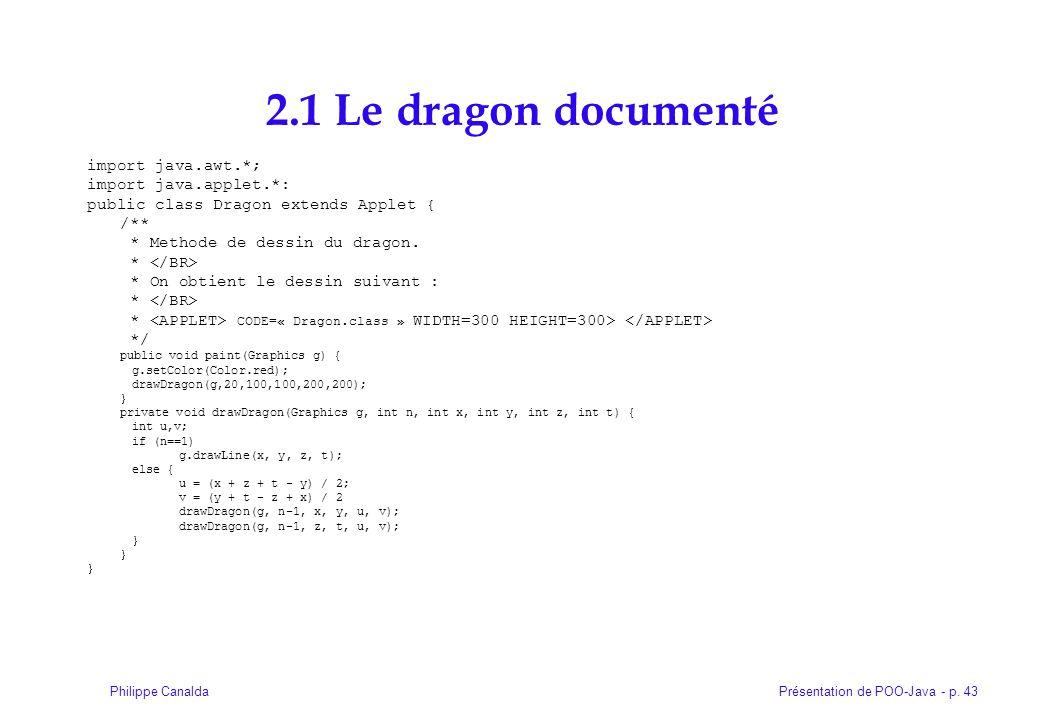 Présentation de POO-Java - p. 43Philippe Canalda 2.1 Le dragon documenté import java.awt.*; import java.applet.*: public class Dragon extends Applet {