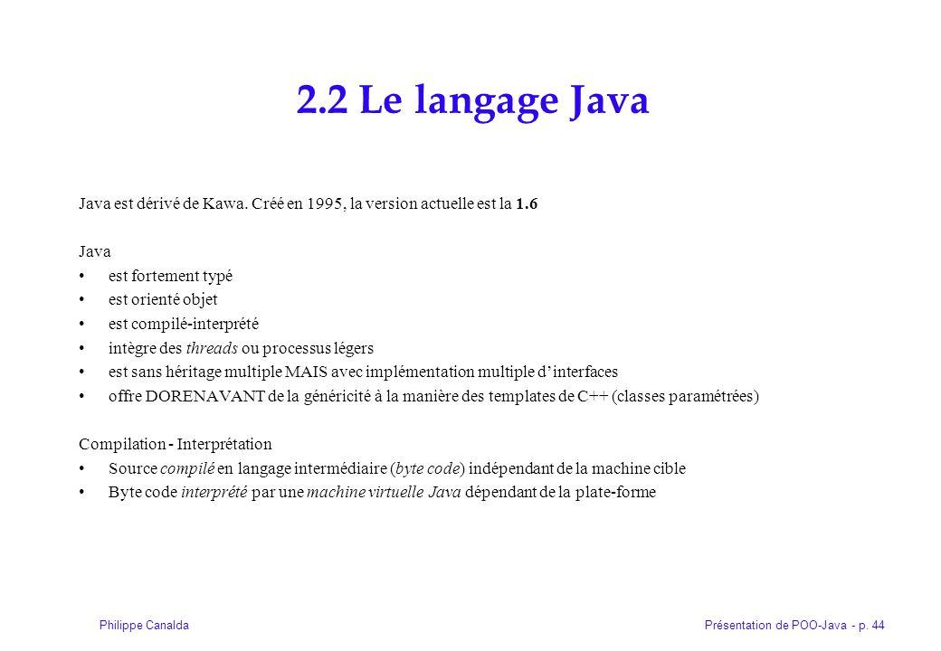 Présentation de POO-Java - p. 44Philippe Canalda 2.2 Le langage Java Java est dérivé de Kawa. Créé en 1995, la version actuelle est la 1.6 Java est fo