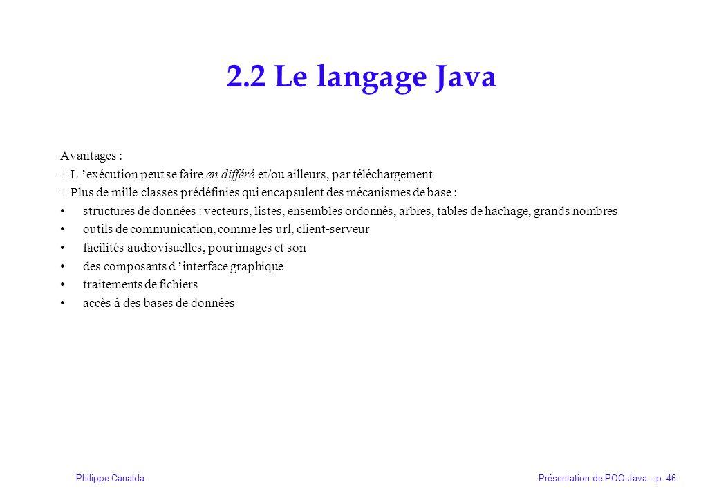 Présentation de POO-Java - p. 46Philippe Canalda 2.2 Le langage Java Avantages : + L exécution peut se faire en différé et/ou ailleurs, par télécharge