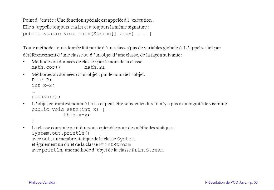 Présentation de POO-Java - p. 50Philippe Canalda Point d entrée : Une fonction spéciale est appelée à l exécution. Elle s appelle toujours main et a t
