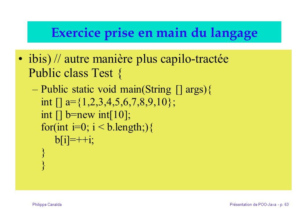 Présentation de POO-Java - p. 63Philippe Canalda Exercice prise en main du langage ibis) // autre manière plus capilo-tractée Public class Test { –Pub