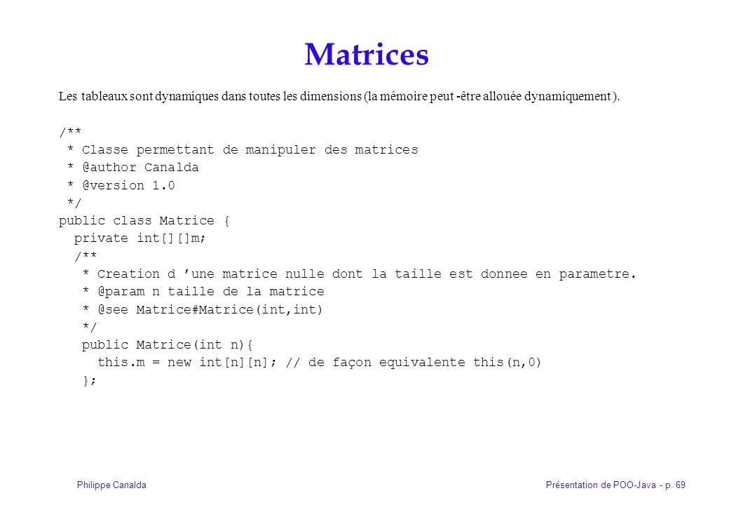 Présentation de POO-Java - p. 69Philippe Canalda Matrices Les tableaux sont dynamiques dans toutes les dimensions (la mémoire peut -être allouée dynam