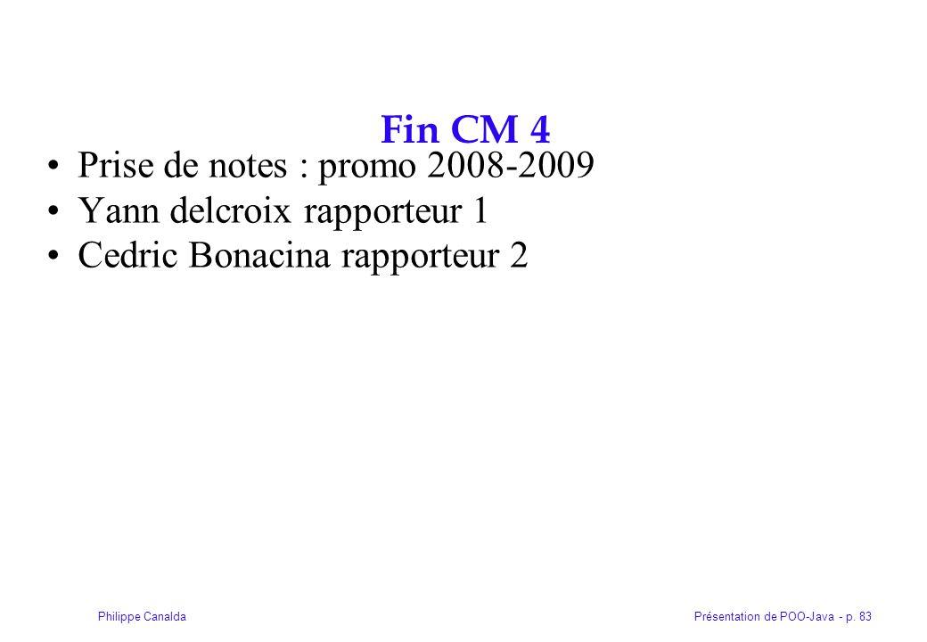 Présentation de POO-Java - p. 83Philippe Canalda Fin CM 4 Prise de notes : promo 2008-2009 Yann delcroix rapporteur 1 Cedric Bonacina rapporteur 2