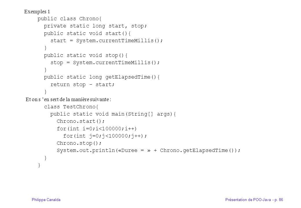 Présentation de POO-Java - p. 86Philippe Canalda Exemples 1 public class Chrono{ private static long start, stop; public static void start(){ start =