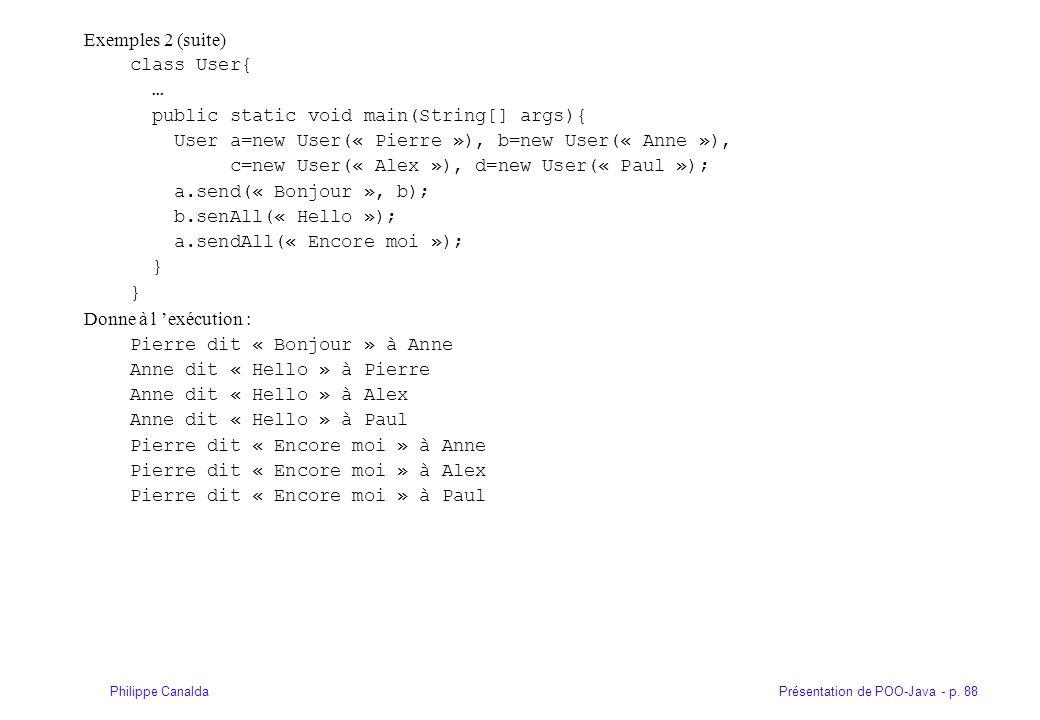Présentation de POO-Java - p. 88Philippe Canalda Exemples 2 (suite) class User{ … public static void main(String[] args){ User a=new User(« Pierre »),