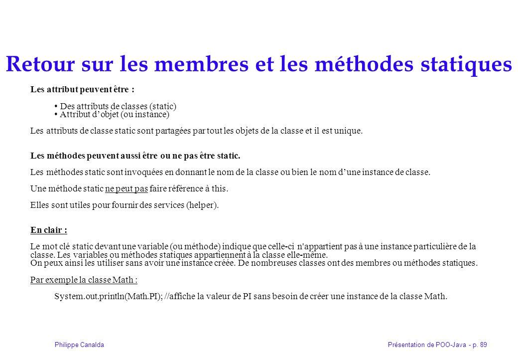 Présentation de POO-Java - p. 89Philippe Canalda Retour sur les membres et les méthodes statiques Les attribut peuvent être : Des attributs de classes