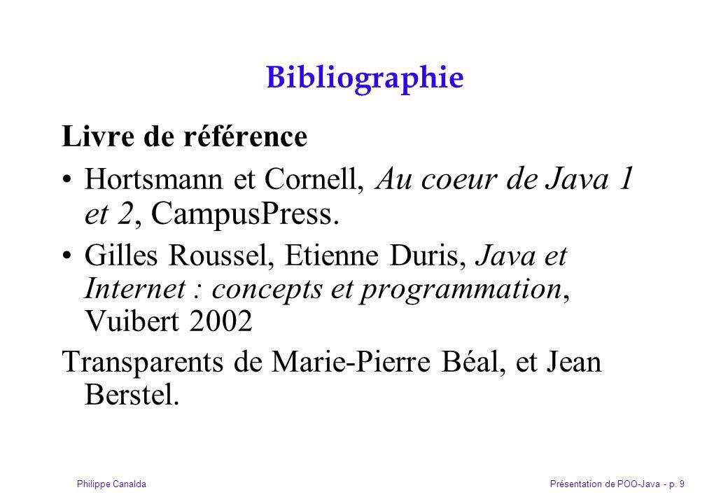 Présentation de POO-Java - p. 9Philippe Canalda Bibliographie Livre de référence Hortsmann et Cornell, Au coeur de Java 1 et 2, CampusPress. Gilles Ro