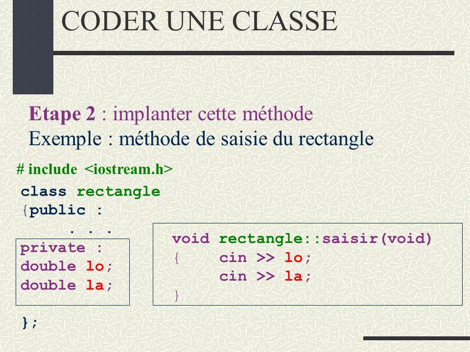 CONCEVOIR UNE CLASSE Etape 1 : spécifier une méthode Exemple : saisie du rectangle class rectangle {public : //IC est construite void saisir (void); /