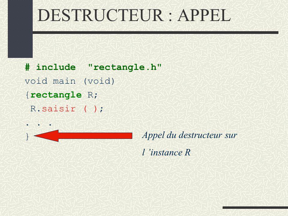 DESTRUCTEUR SYNTAXE : prototype du destructeur ~ nom_classe (void); Exemple : Le destructeur joue le rôle suivant : Une instance a une durée de vie correspondant au bloc dans lequel elle est déclarée.