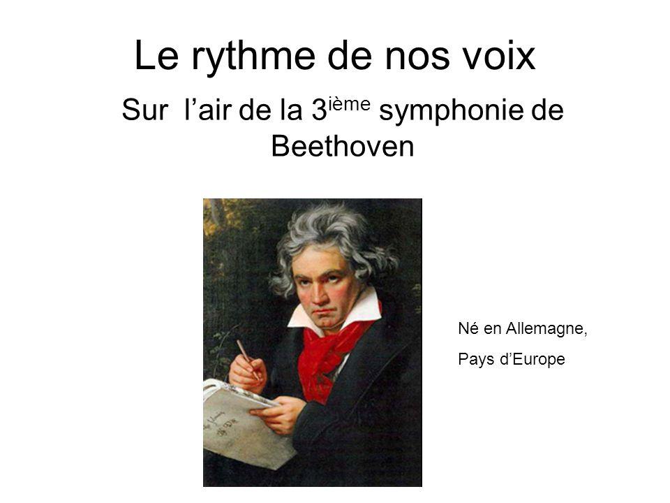 Le rythme de nos voix Sur lair de la 3 ième symphonie de Beethoven Né en Allemagne, Pays dEurope