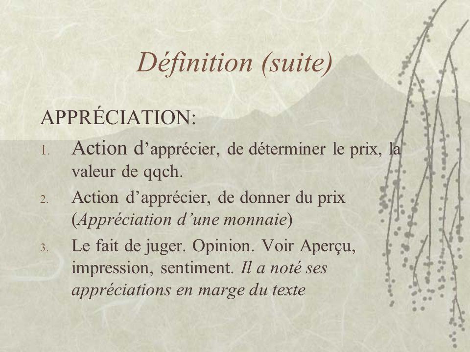 Définition (suite) APPRÉCIATION: 1. Action d apprécier, de déterminer le prix, la valeur de qqch. 2. Action dapprécier, de donner du prix (Appréciatio
