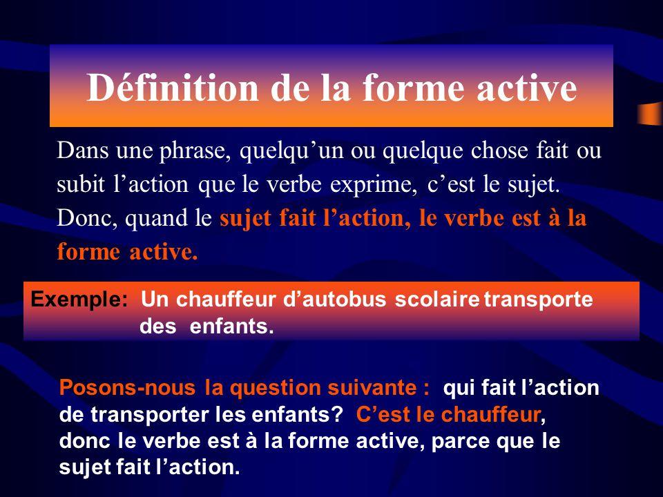 Définition de la forme active Dans une phrase, quelquun ou quelque chose fait ou subit laction que le verbe exprime, cest le sujet. Donc, quand le suj