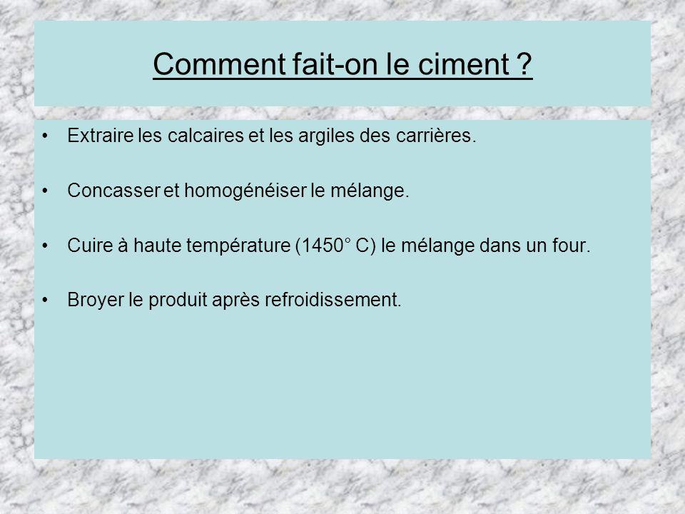 Comment fait-on le ciment ? Extraire les calcaires et les argiles des carrières. Concasser et homogénéiser le mélange. Cuire à haute température (1450