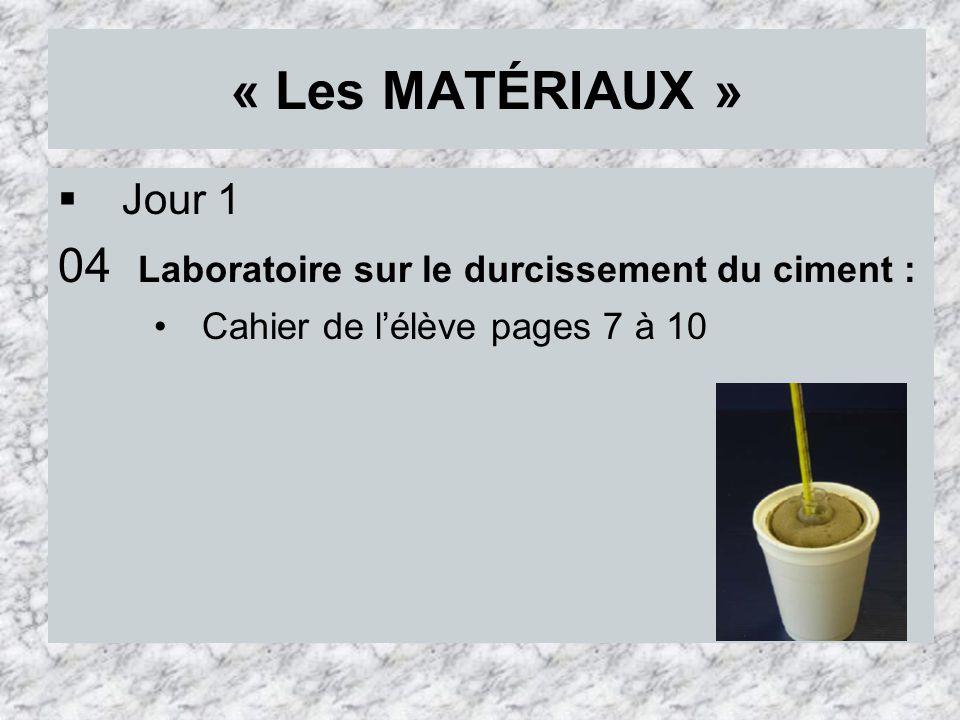 « Les MATÉRIAUX » Jour 1 04 Laboratoire sur le durcissement du ciment : Cahier de lélève pages 7 à 10