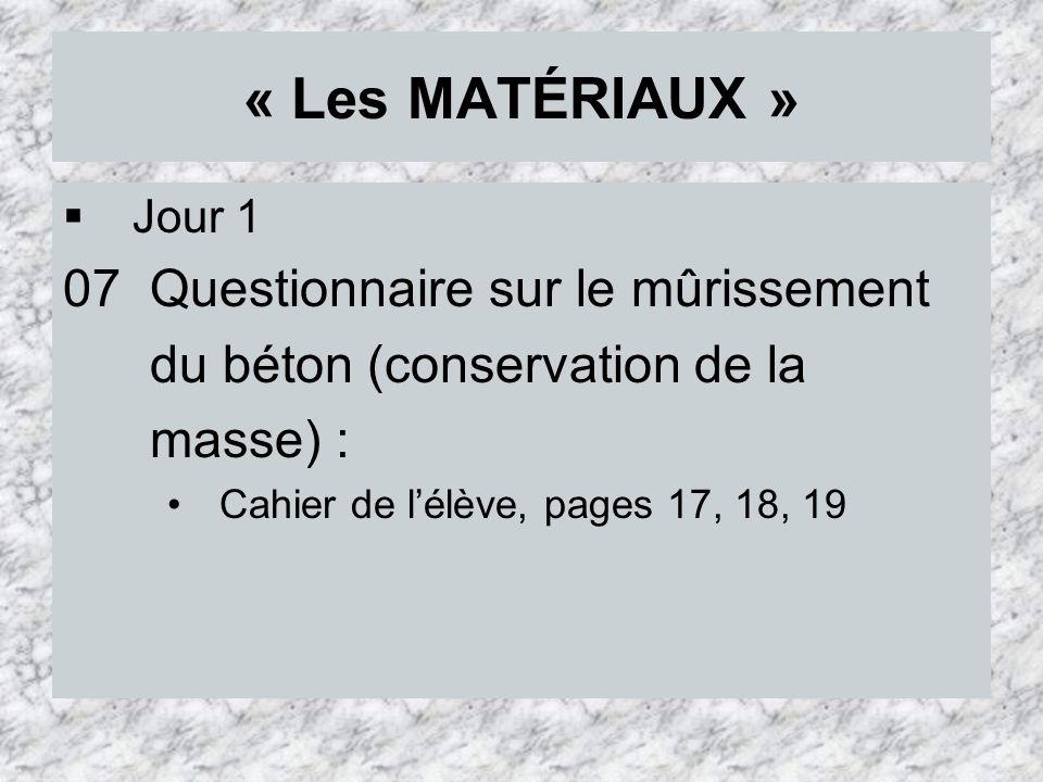 « Les MATÉRIAUX » Jour 1 07 Questionnaire sur le mûrissement du béton (conservation de la masse) : Cahier de lélève, pages 17, 18, 19