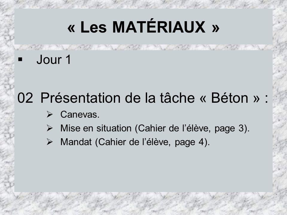 « Les MATÉRIAUX » Jour 1 02 Présentation de la tâche « Béton » : Canevas. Mise en situation (Cahier de lélève, page 3). Mandat (Cahier de lélève, page