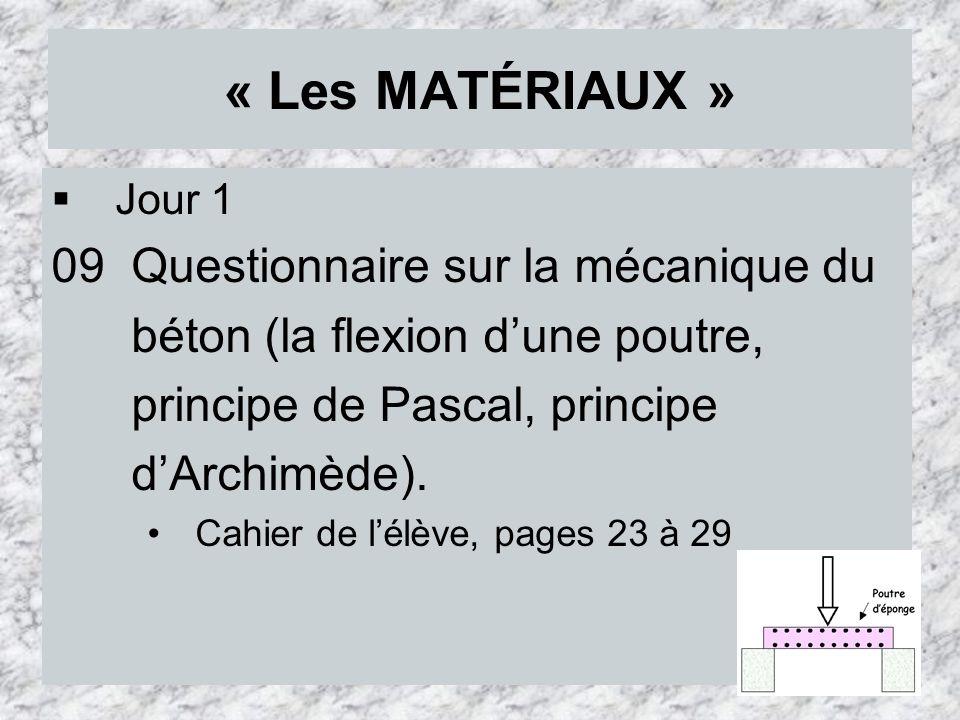 « Les MATÉRIAUX » Jour 1 09 Questionnaire sur la mécanique du béton (la flexion dune poutre, principe de Pascal, principe dArchimède). Cahier de lélèv