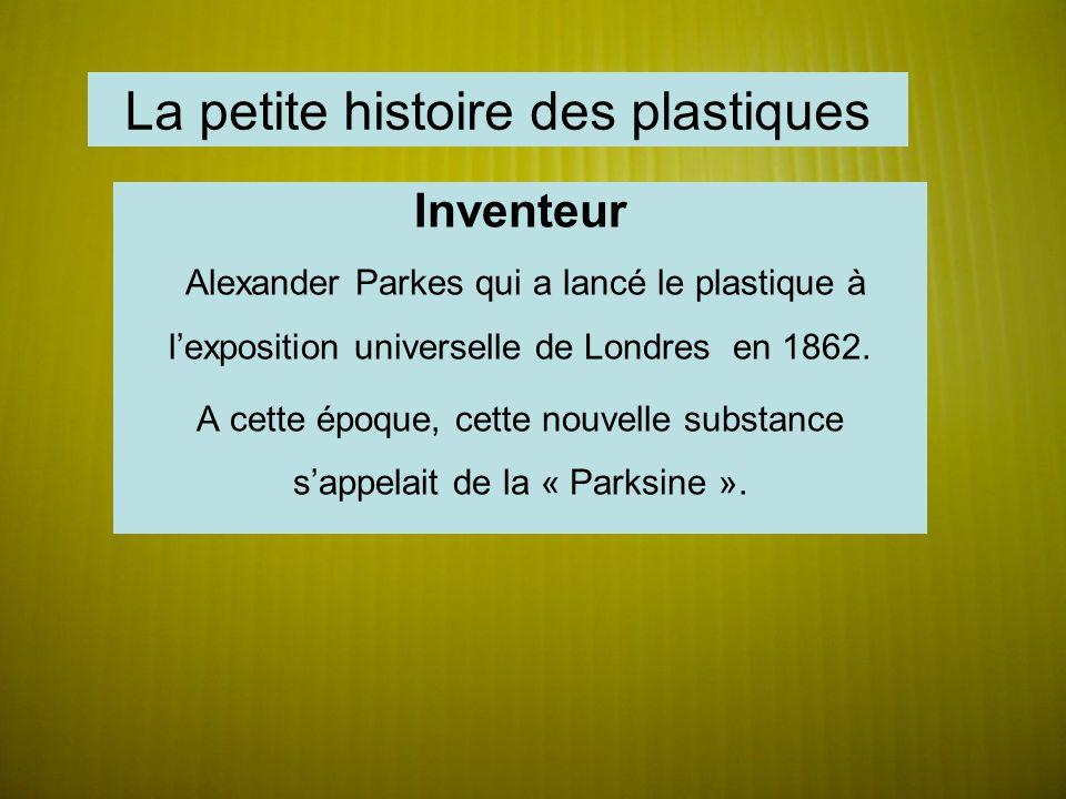 La petite histoire des plastiques Inventeur Alexander Parkes qui a lancé le plastique à lexposition universelle de Londres en 1862. A cette époque, ce