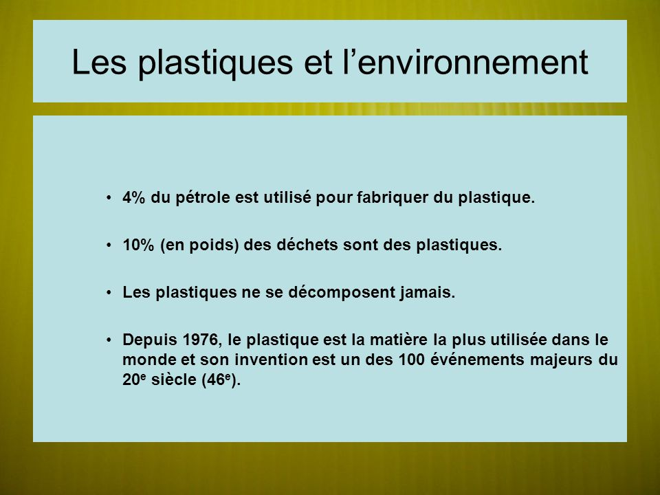 Les plastiques et lenvironnement 4% du pétrole est utilisé pour fabriquer du plastique. 10% (en poids) des déchets sont des plastiques. Les plastiques