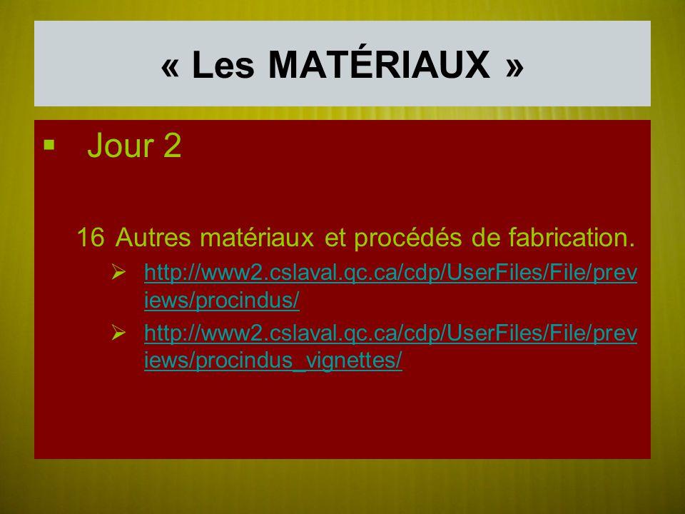 « Les MATÉRIAUX » Jour 2 16Autres matériaux et procédés de fabrication. http://www2.cslaval.qc.ca/cdp/UserFiles/File/prev iews/procindus/ http://www2.