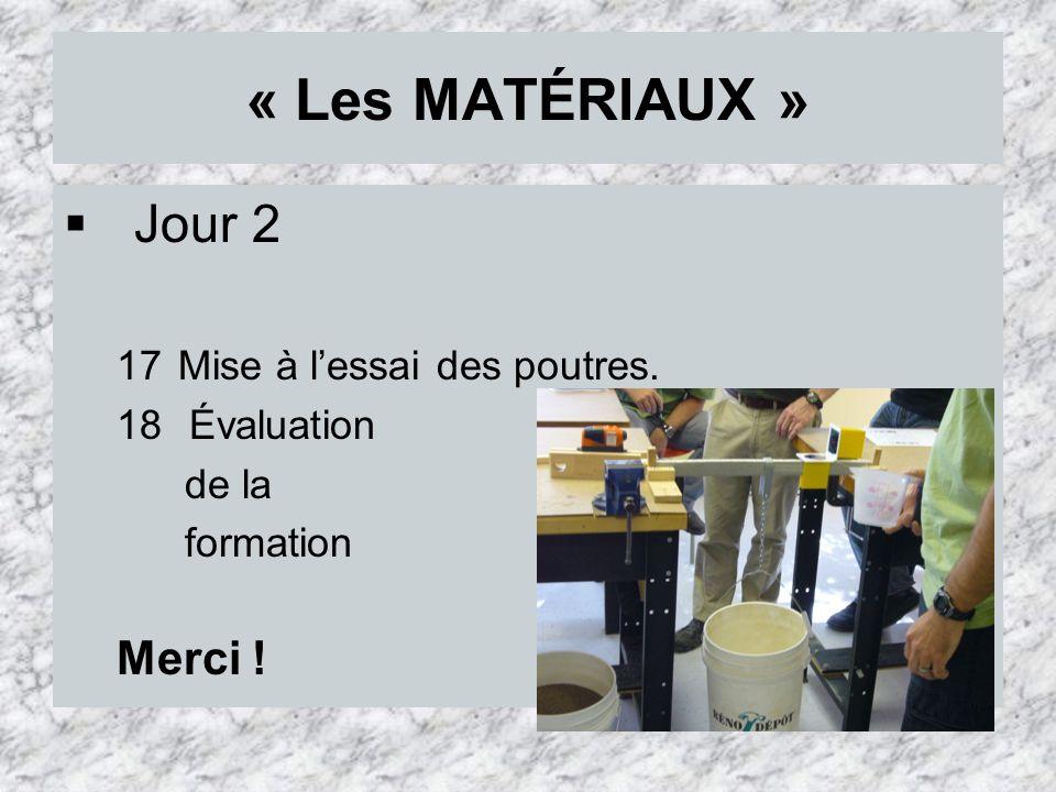 « Les MATÉRIAUX » Jour 2 17Mise à lessai des poutres. 18 Évaluation de la formation Merci !