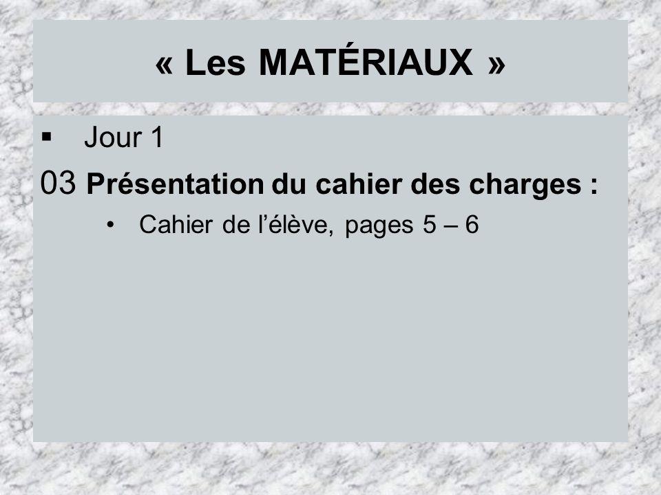 « Les MATÉRIAUX » Jour 1 03 Présentation du cahier des charges : Cahier de lélève, pages 5 – 6
