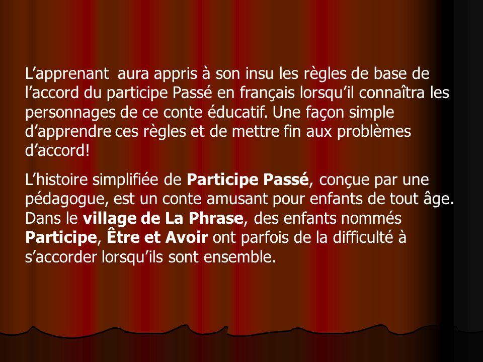 Lapprenant aura appris à son insu les règles de base de laccord du participe Passé en français lorsquil connaîtra les personnages de ce conte éducatif