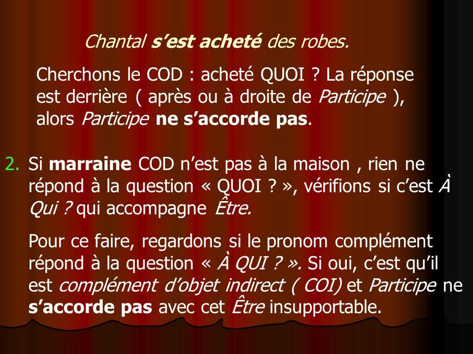 Chantal sest acheté des robes. Cherchons le COD : acheté QUOI ? La réponse est derrière ( après ou à droite de Participe ), alors Participe ne saccord