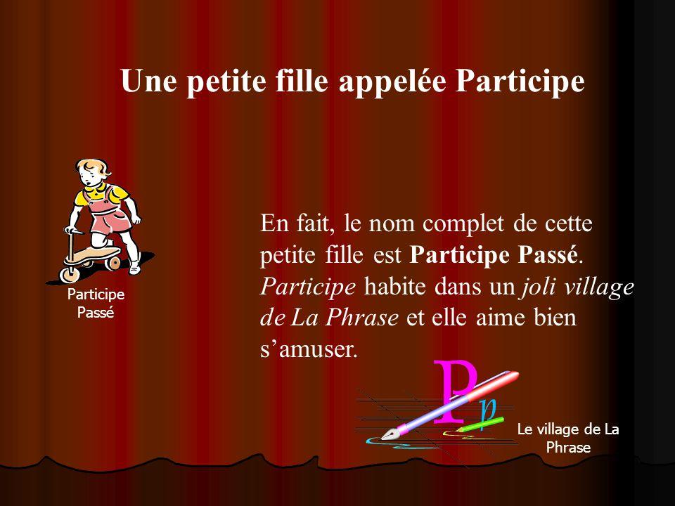 Une petite fille appelée Participe En fait, le nom complet de cette petite fille est Participe Passé. Participe habite dans un joli village de La Phra