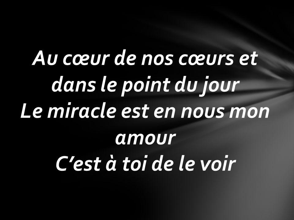 Au cœur de nos cœurs et dans le point du jour Le miracle est en nous mon amour Cest à toi de le voir