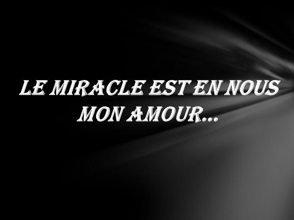 Le miracle est en nous mon amour…
