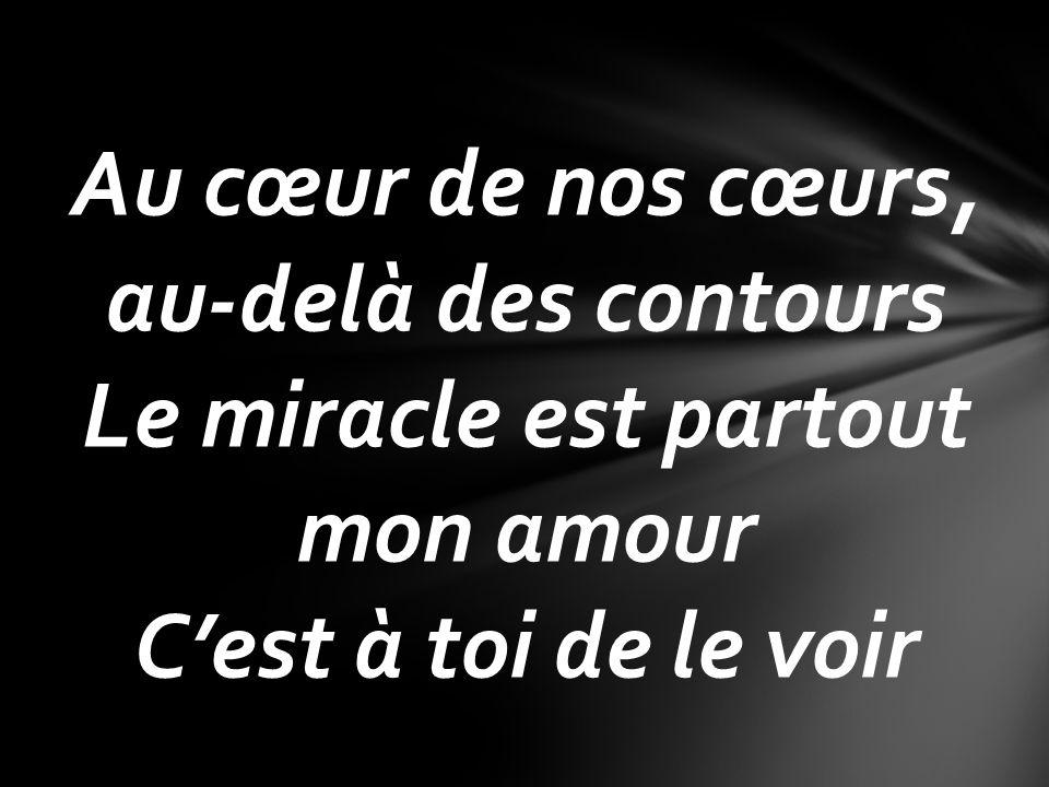 Au cœur de nos cœurs, au-delà des contours Le miracle est partout mon amour Cest à toi de le voir