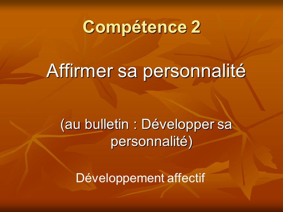 Compétence 2 Affirmer sa personnalité (au bulletin : Développer sa personnalité) Développement affectif