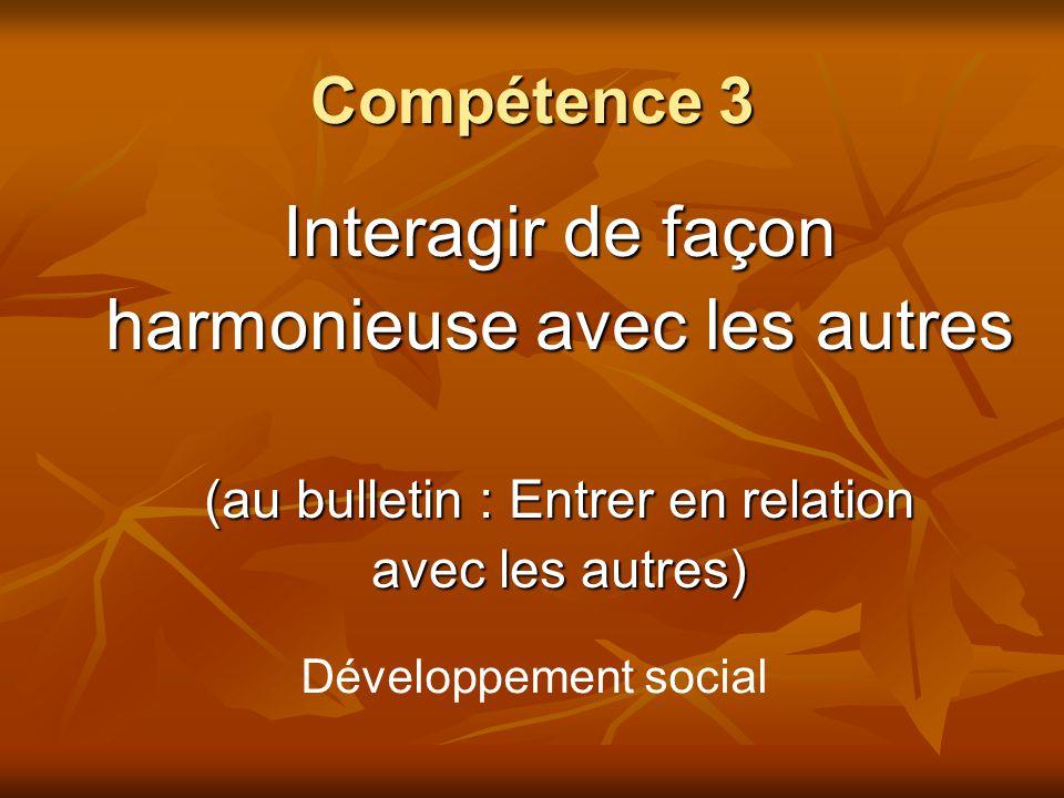 Compétence 3 Interagir de façon harmonieuse avec les autres (au bulletin : Entrer en relation avec les autres) Développement social
