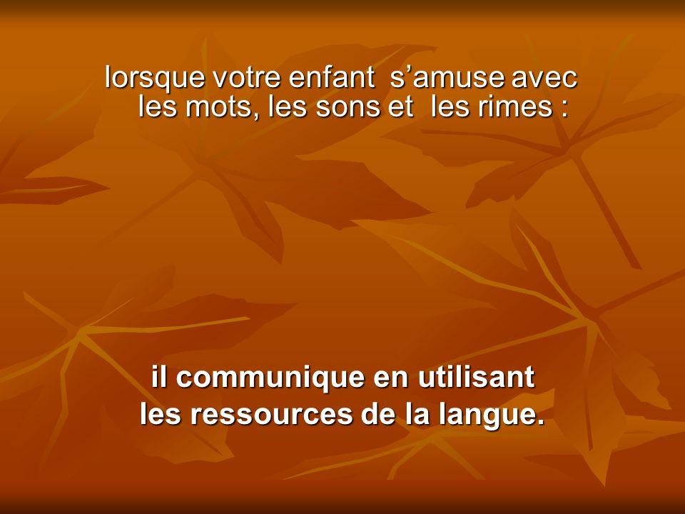 lorsque votre enfant samuse avec les mots, les sons et les rimes : il communique en utilisant les ressources de la langue.