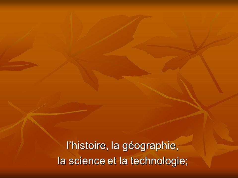 lhistoire, la géographie, la science et la technologie;