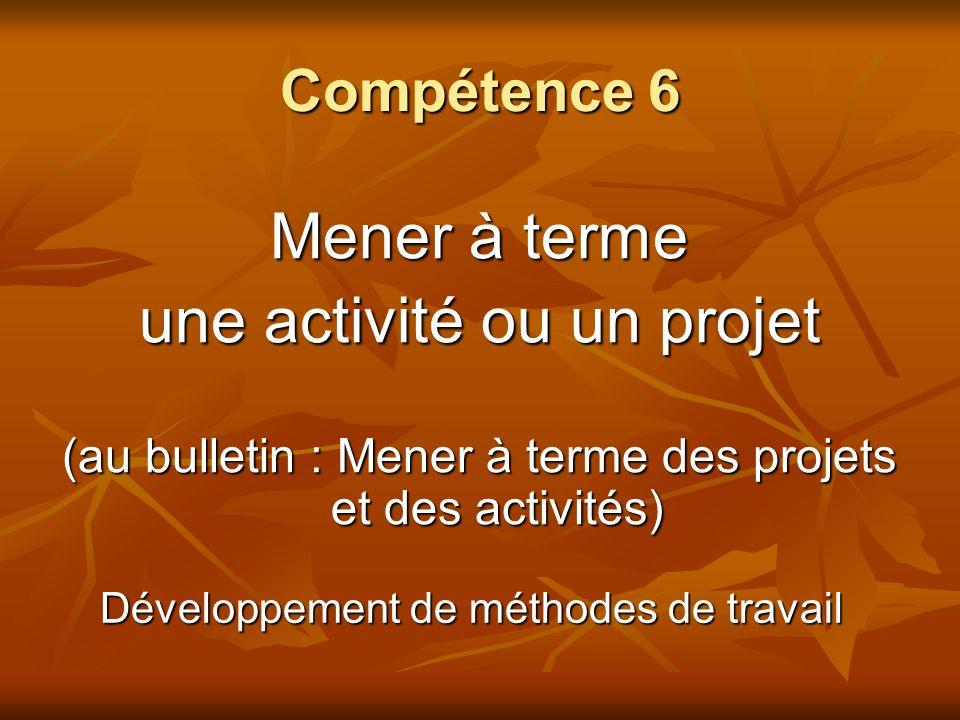 Compétence 6 Mener à terme une activité ou un projet (au bulletin : Mener à terme des projets et des activités) Développement de méthodes de travail