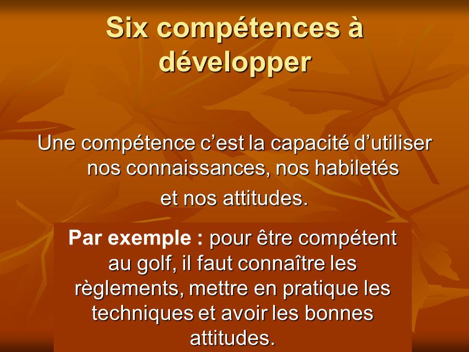 Six compétences à développer Une compétence cest la capacité dutiliser nos connaissances, nos habiletés et nos attitudes. pour être compétent au golf,