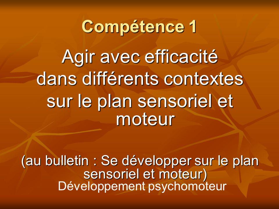Compétence 1 Agir avec efficacité dans différents contextes sur le plan sensoriel et moteur (au bulletin : Se développer sur le plan sensoriel et mote