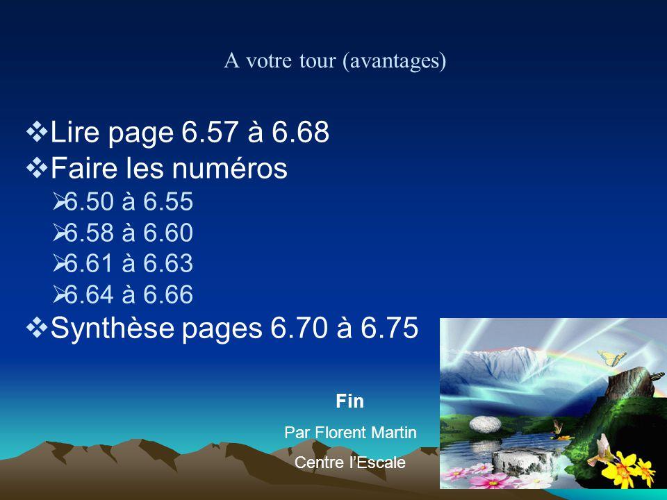A votre tour (avantages) Lire page 6.57 à 6.68 Faire les numéros 6.50 à 6.55 6.58 à 6.60 6.61 à 6.63 6.64 à 6.66 Synthèse pages 6.70 à 6.75 Fin Par Fl