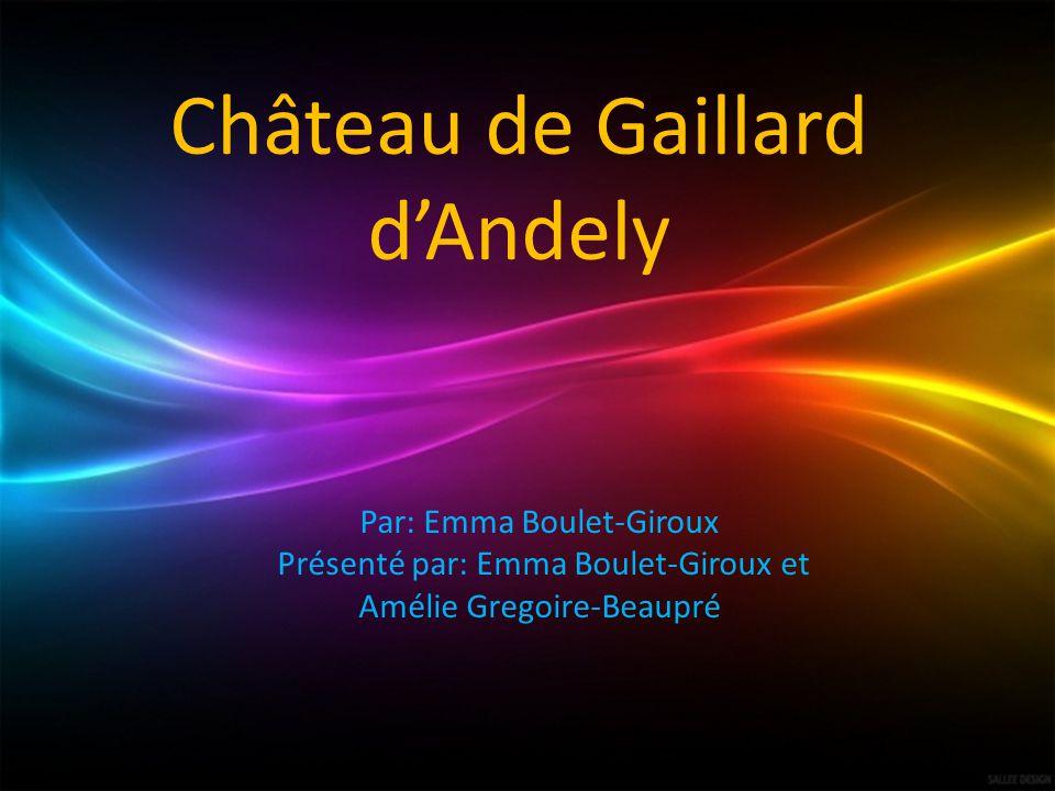 Château de Gaillard dAndely Par: Emma Boulet-Giroux Présenté par: Emma Boulet-Giroux et Amélie Gregoire-Beaupré