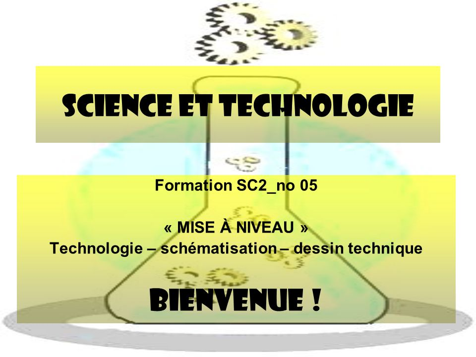 Science et Technologie Formation SC2_no 05 « MISE À NIVEAU » Technologie – schématisation – dessin technique BIENVENUE !