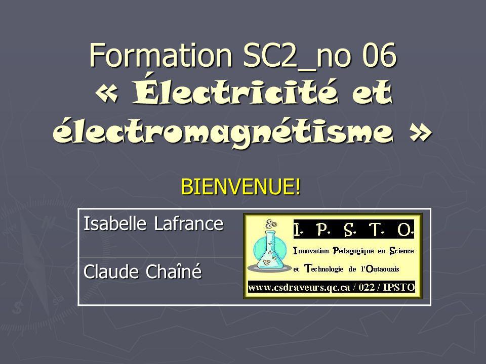 Formation SC2_no 06 « Électricité et électromagnétisme » BIENVENUE! Isabelle Lafrance Claude Chaîné