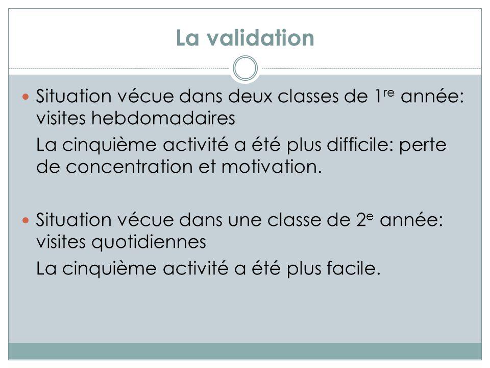 La validation Situation vécue dans deux classes de 1 re année: visites hebdomadaires La cinquième activité a été plus difficile: perte de concentration et motivation.